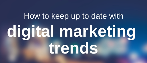 How to keep up to date with digital marketing trends
